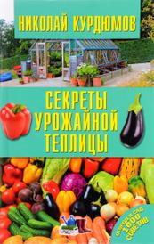 Секреты урожайной теплицы, Николай Курдюмов