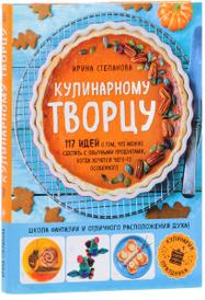 Кулинарному творцу. 117 идей о том, что можно сделать с обычными продуктами, когда хочется чего-то особенного, Ирина Степанова