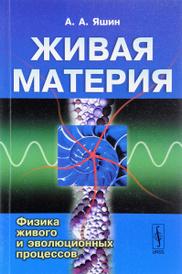 Живая материя. Физика живого и эволюционных процессов, А. А. Яшин
