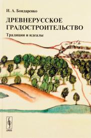 Древнерусское градостроительство. Традиции и идеалы, И. А. Бондаренко