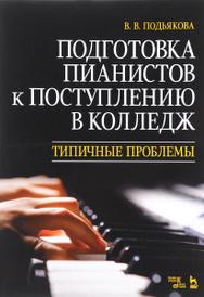 Подготовка пианистов к поступлению в колледж. Типичные проблемы, В. В. Подьякова