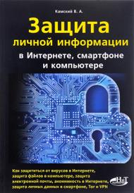 Защита личной информации в интернете, смартфоне и компьютере, В. А. Камский
