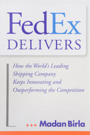 FedEx Delivers: How the World's Leading Shipping Company Keeps Innovating and Outperforming the Competition,