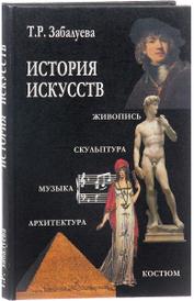 История искусств. Учебник, Т. Р. Забалуева