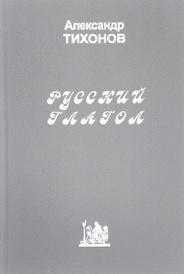 Русский глагол. Проблемы теории и лексикографирования, Александр Тихонов