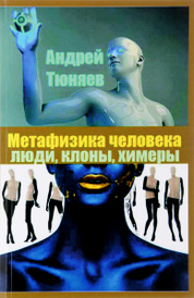 Метафизика человека. Люди, клоны, химеры, Андрей Тюняев