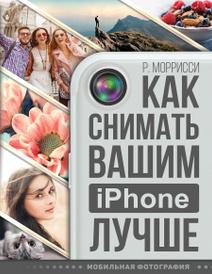 Как снимать вашим iPhone лучше, Роберт Моррисси