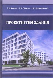Проектируем здания. Учебное издание, Л. З. Аншин, В. В. Семкин, А. В. Шапошников