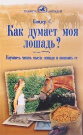 Как думает моя лошадь? Научитесь читать мысли лошади и понимать ее, С. Биндер