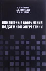 Инженерные сооружения подземной энергетики, С. А. Чесноков, А. Э. Кокосадзе, В. М. Фридкин