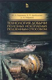 Технология добычи полезных ископаемых подземным способом. Учебник, Ю. А. Боровков, В. П. Дробаденко, Д. Н. Ребриков