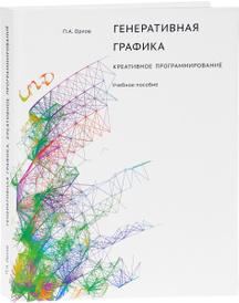Генеративная графика. Креативное программирование. Учебное пособие, П. А. Орлов