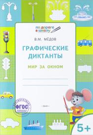 Графические диктанты. Мир за окном. Тетрадь для занятий с детьми 5-6 лет, В. М. Медов