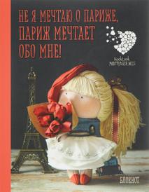 """""""Не я мечтаю о Париже! Париж мечтает обо мне!"""". Блокнот,"""