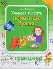 Учимся писать печатные буквы. Тренажер, Т. П. Воронина