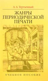 Жанры периодической печати. Учебное пособие, А. А.Тертычный