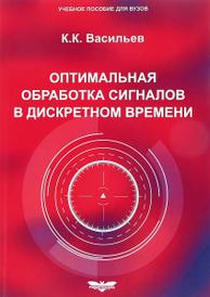 Оптимальная обработка сигналов в дискретном времени. Учебное пособие, К. К. Васильев