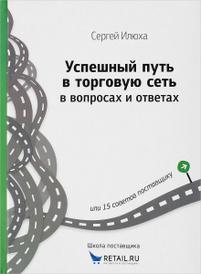 Успешный путь в торговую сеть в вопросах и ответах, или 15 советов поставщику, Сергей Илюха