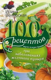 100 рецептов при заболеваниях желчного пузыря. Вкусно, полезно, душевно, целебно, Ирина Вечерская