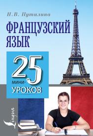 Французский язык. 25 мини-уроков, Н. В. Путилина