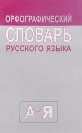 Школьный орфографический словарь русского языка,