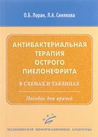 Антибактериальная терапия острого пиелонефрита в схемах и таблицах. Пособие для врачей, О. Б. Лоран
