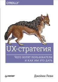 UX-стратегия. Чего хотят пользователи и как им это дать, Джейми Леви