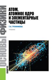 Основы физики. Атом, атомное ядро и элементарные частицы. Учебник, Т. И. Трофимова