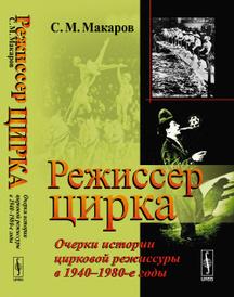Режиссер цирка. Очерки истории цирковой режиссуры в 1940-1980-е годы, Макаров С.М.