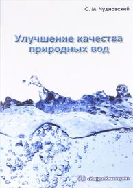 Улучшение качества природных вод. Учебное пособие, С. М. Чудновский