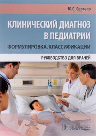 Клинический диагноз в педиатрии. Формулировка, классификации. Руководство для врачей, Ю. С. Сергеев