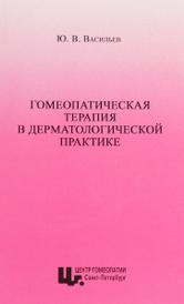 Гомеопатическая терапия в дерматологической практике. Учебное пособие, Ю. В. Васильев