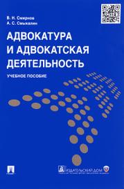 Адвокатура и адвокатская деятельность. Учебное пособие, В. Н. Смирнов, А. С. Смыкалин