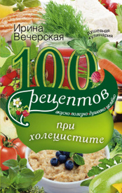 100 рецептов при холецистите. Вкусно, полезно, душевно, целебно, Ирина Вечерская