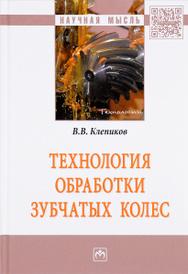 Технология обработки зубчатых колес, В. В. Клепиков