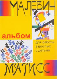 Малевич и Матисс. Альбом для работы взрослых с детьми. Учебное пособие,