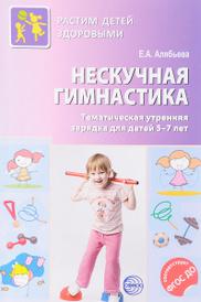 Нескучная гимнастика. Тематическая утренняя зарядка для детей 5-7 лет, Е. А. Алябьева