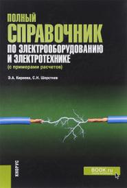 Полный справочник по электрооборудованию и электротехнике (с примерами расчетов), Э. А. Киреева, С. Н. Шерстнев