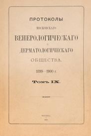 Протоколы Московского венерологического и дерматологического общества. 1899 - 1900 г. Том IX,