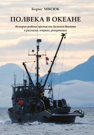 Полвека в океане. История рыбных промыслов Дальнего Востока в рассказах, очерках, репортажах, Борис Мисюк
