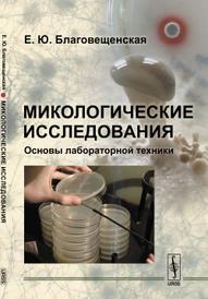 Микологические исследования. Основы лабораторной техники, Е. Ю. Благовещенская