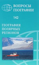Вопросы географии. Сборник 142. География полярных регионов,