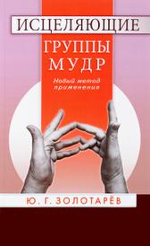 Исцеляющие группы мудр. Новый метод применения, Ю. Г. Золотарев