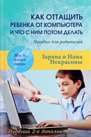Как оттащить ребенка от компьютера и что с ним потом делать. Пособие для родителей, Заряна и Нина Некрасовы