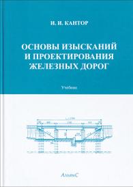 Основы изысканий и проектирования железных дорог. Учебник, И. И. Кантор