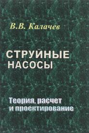 Струйные насосы. Теория, расчет и проектирование, В. В. Калачев