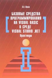 Базовые средства программирования на Visual Basic в среде Visual Studio .NET. Практикум, В. Н. Шакин