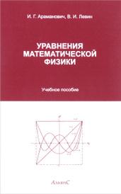 Уравнения математической физики. Учебное пособие, И. Г. Араманович, В. И. Левин