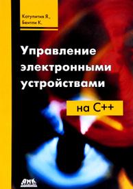 Управление электронными устройствами на С++. Разработка практических приложений, Я. Катупития, К. Бентли