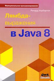 Лямбда-выражения в Java 8. Функциональное программирование – в массы, Ричард Уорбэртон